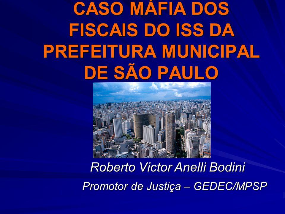 CASO MÁFIA DOS FISCAIS DO ISS DA PREFEITURA MUNICIPAL DE SÃO PAULO Roberto Victor Anelli Bodini Roberto Victor Anelli Bodini Promotor de Justiça – GED