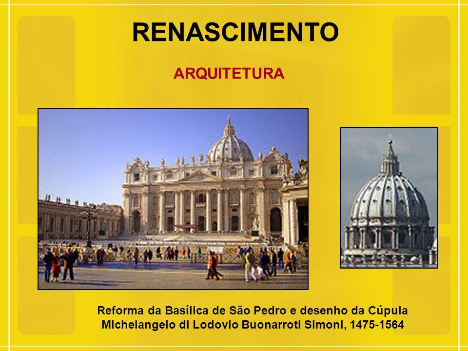 RENASCIMENTO ARQUITETURA Reforma da Basílica de São Pedro e desenho da Cúpula Michelangelo di Lodovio Buonarroti Simoni, 1475-1564