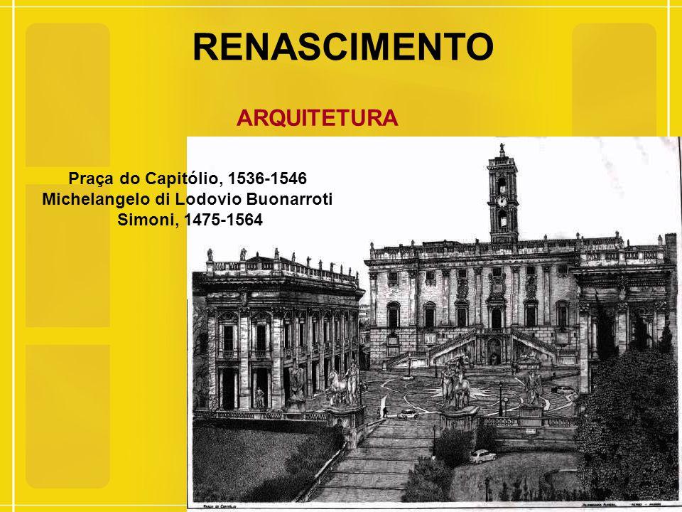RENASCIMENTO ARQUITETURA Praça do Capitólio, 1536-1546 Michelangelo di Lodovio Buonarroti Simoni, 1475-1564