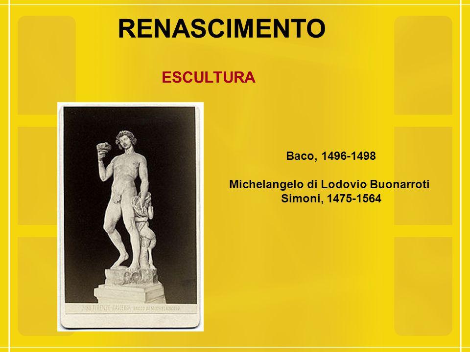 RENASCIMENTO ESCULTURA Baco, 1496-1498 Michelangelo di Lodovio Buonarroti Simoni, 1475-1564