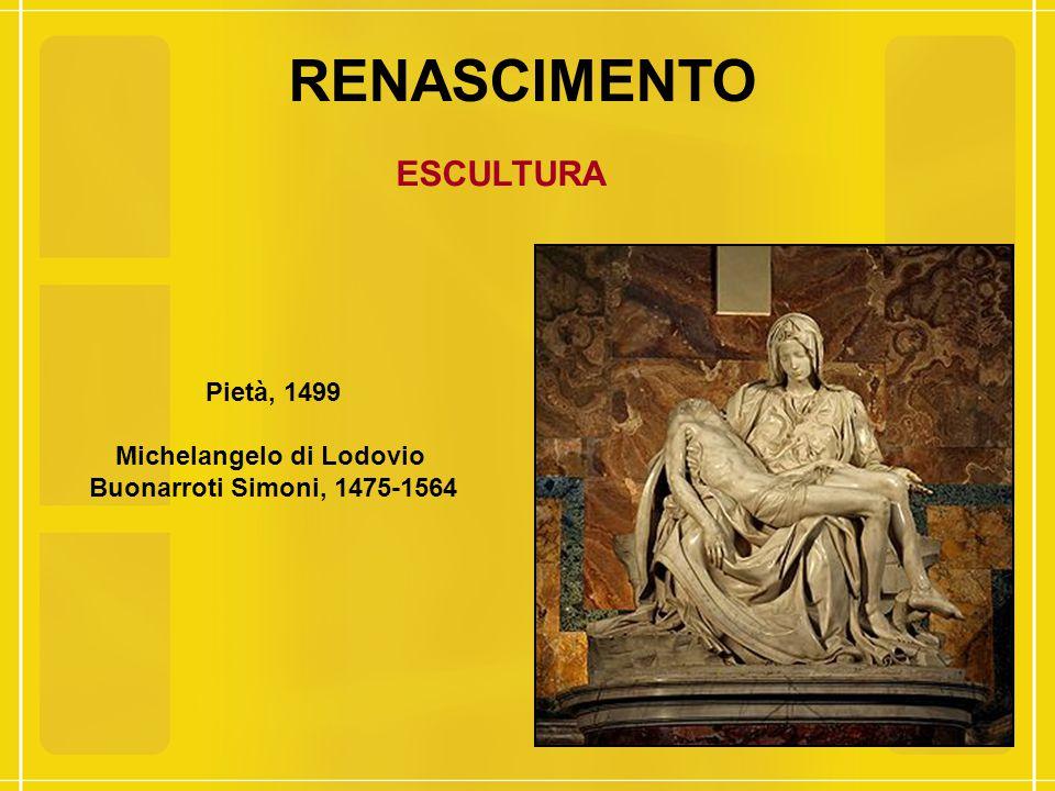 RENASCIMENTO ESCULTURA Pietà, 1499 Michelangelo di Lodovio Buonarroti Simoni, 1475-1564