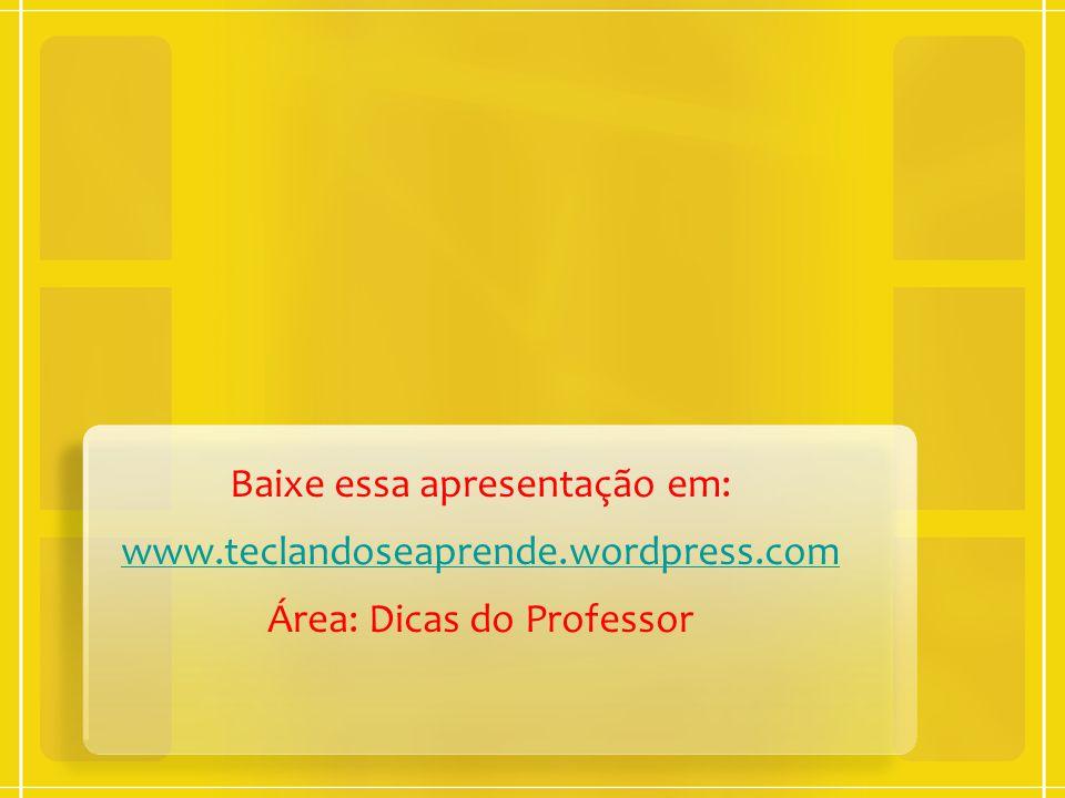 Baixe essa apresentação em: www.teclandoseaprende.wordpress.com Área: Dicas do Professor