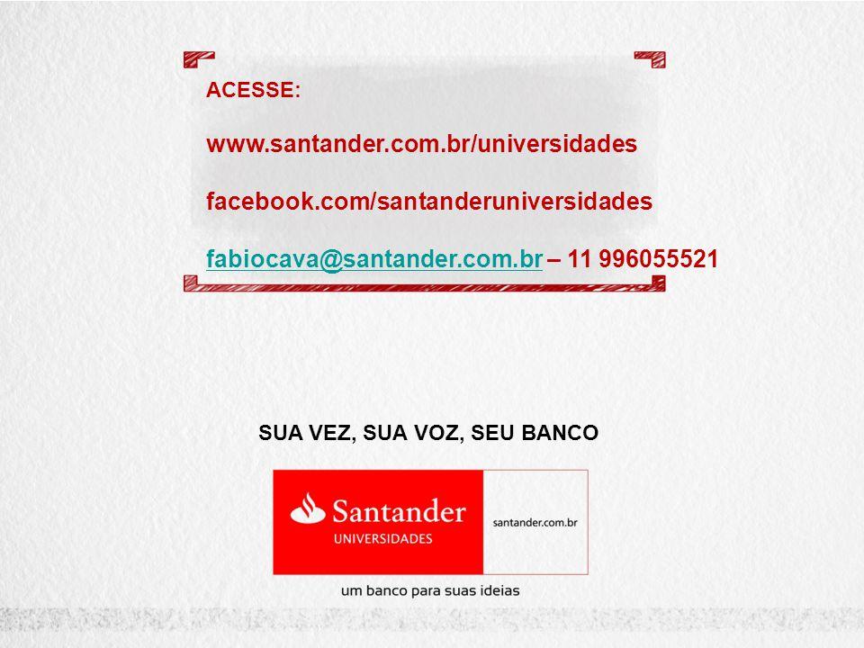SUA VEZ, SUA VOZ, SEU BANCO ACESSE: www.santander.com.br/universidades facebook.com/santanderuniversidades fabiocava@santander.com.brfabiocava@santander.com.br – 11 996055521