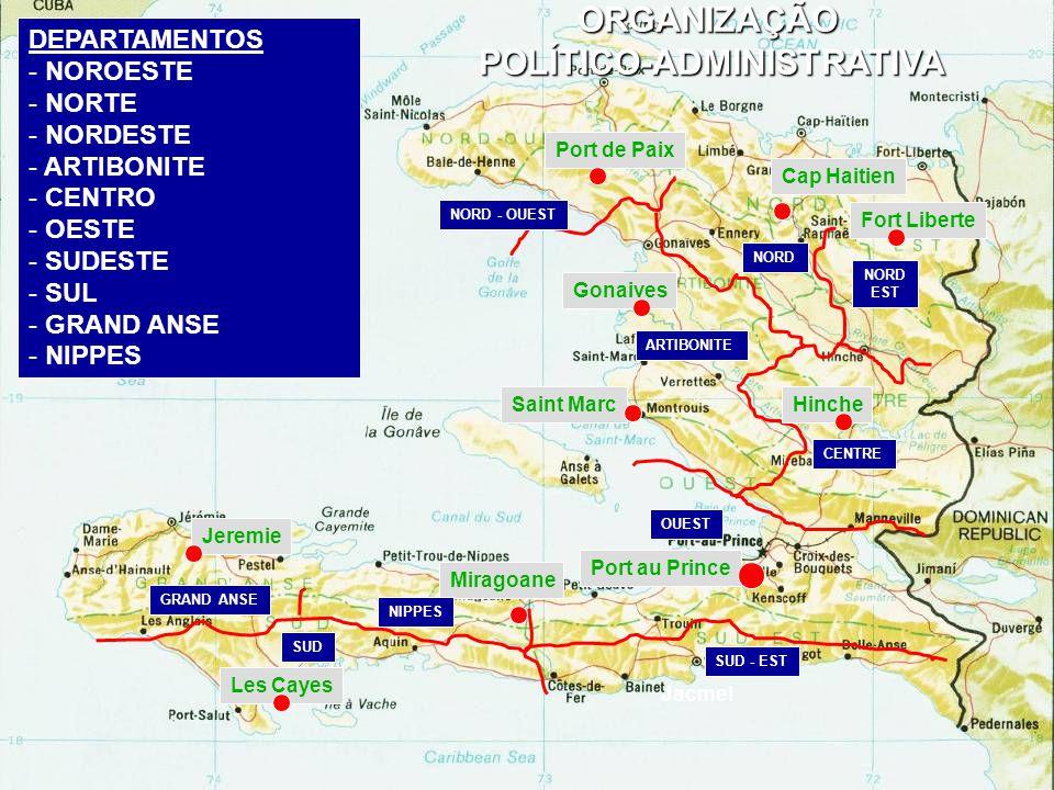 Jacmel ORGANIZAÇÃO POLÍTICO-ADMINISTRATIVA NORD - OUEST NORD EST ARTIBONITE CENTRE OUEST SUD - EST SUD GRAND ANSE DEPARTAMENTOS - NOROESTE - NORTE - NORDESTE - ARTIBONITE - CENTRO - OESTE - SUDESTE - SUL - GRAND ANSE - NIPPES Port au Prince Cap Haitien Port de Paix Fort Liberte Gonaives HincheSaint Marc Les Cayes Jeremie Miragoane NIPPES