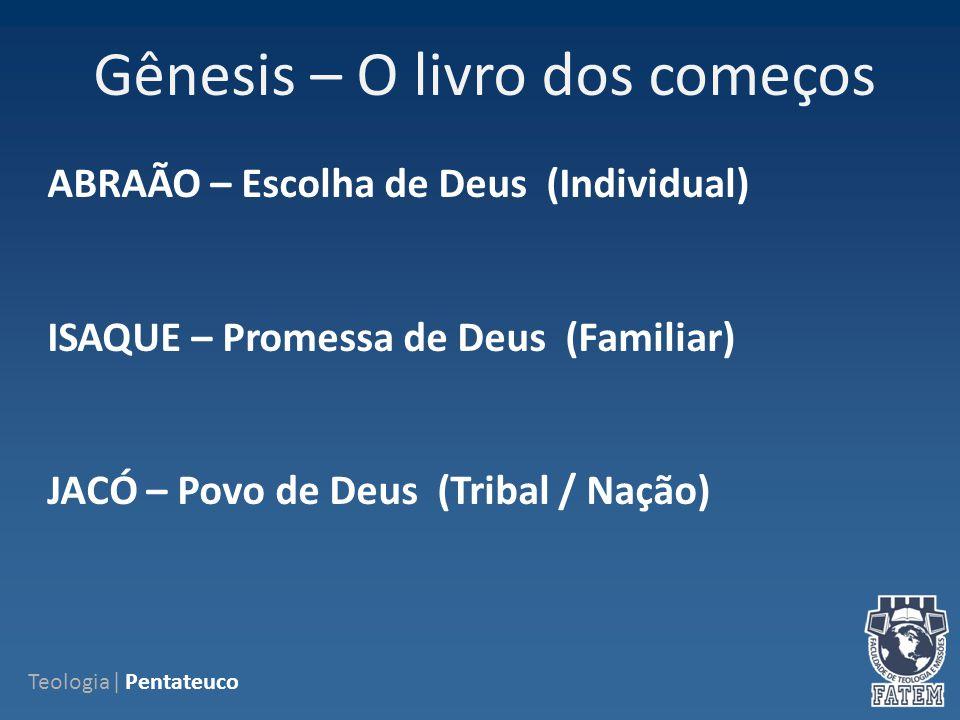 Gênesis – O livro dos começos Teologia| Pentateuco ABRAÃO – Escolha de Deus (Individual) ISAQUE – Promessa de Deus (Familiar) JACÓ – Povo de Deus (Tribal / Nação)