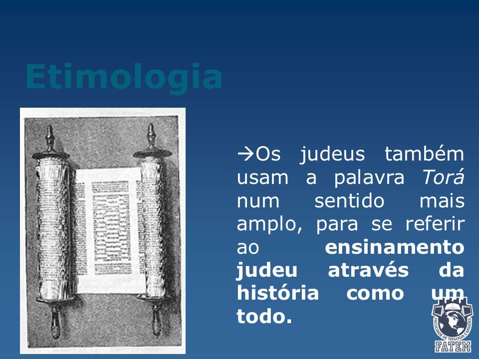 Etimologia  Os judeus também usam a palavra Torá num sentido mais amplo, para se referir ao ensinamento judeu através da história como um todo.