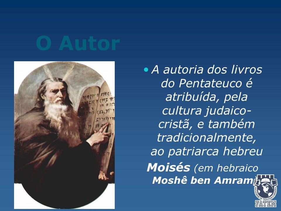 O Autor A autoria dos livros do Pentateuco é atribuída, pela cultura judaico- cristã, e também tradicionalmente, ao patriarca hebreu Moisés (em hebraico Moshê ben Amram).