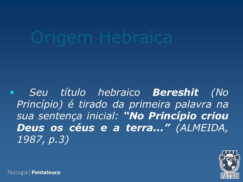 Origem Hebraica Seu título hebraico Bereshit (No Princípio) é tirado da primeira palavra na sua sentença inicial: No Princípio criou Deus os céus e a terra... (ALMEIDA, 1987, p.3) Teologia| Pentateuco