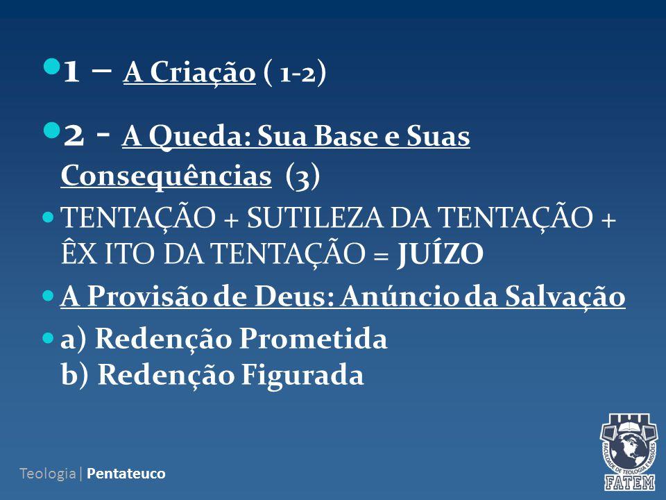 1 – A Criação ( 1-2) 2 - A Queda: Sua Base e Suas Consequências (3) TENTAÇÃO + SUTILEZA DA TENTAÇÃO + ÊX ITO DA TENTAÇÃO = JUÍZO A Provisão de Deus: Anúncio da Salvação a) Redenção Prometida b) Redenção Figurada Teologia| Pentateuco