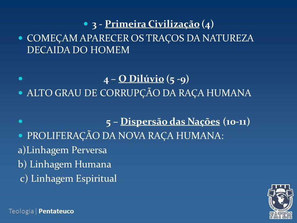 3 - Primeira Civilização (4) COMEÇAM APARECER OS TRAÇOS DA NATUREZA DECAIDA DO HOMEM 4 – O Dilúvio (5 -9) ALTO GRAU DE CORRUPÇÃO DA RAÇA HUMANA 5 – Dispersão das Nações (10-11) PROLIFERAÇÃO DA NOVA RAÇA HUMANA: a)Linhagem Perversa b) Linhagem Humana c) Linhagem Espiritual Teologia| Pentateuco