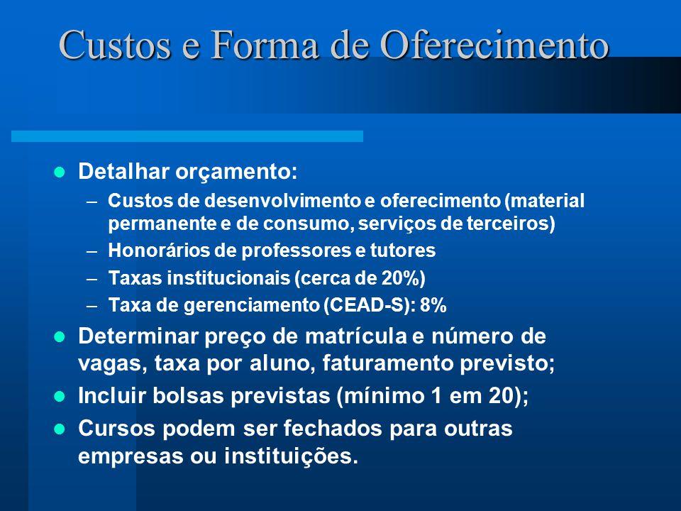 Custos e Forma de Oferecimento Detalhar orçamento: –Custos de desenvolvimento e oferecimento (material permanente e de consumo, serviços de terceiros) –Honorários de professores e tutores –Taxas institucionais (cerca de 20%) –Taxa de gerenciamento (CEAD-S): 8% Determinar preço de matrícula e número de vagas, taxa por aluno, faturamento previsto; Incluir bolsas previstas (mínimo 1 em 20); Cursos podem ser fechados para outras empresas ou instituições.