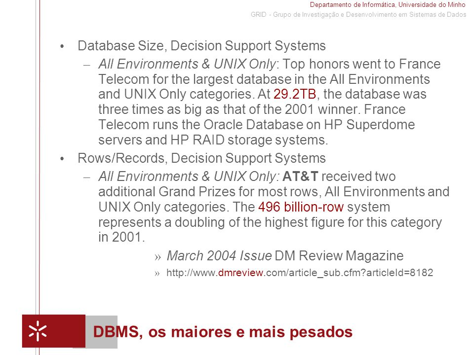 Departamento de Informática, Universidade do Minho 1 GRID - Grupo de Investigação e Desenvolvimento em Sistemas de Dados DBMS, os maiores e mais pesados Database Size, Decision Support Systems – All Environments & UNIX Only: Top honors went to France Telecom for the largest database in the All Environments and UNIX Only categories.