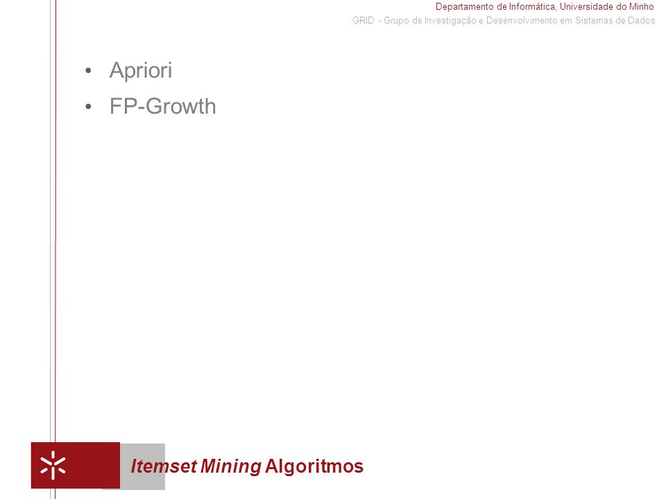 Departamento de Informática, Universidade do Minho 1 GRID - Grupo de Investigação e Desenvolvimento em Sistemas de Dados Itemset Mining Algoritmos Apriori FP-Growth