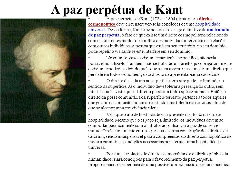 A paz perpétua de Kant A paz perpetua de Kant (1724 – 1804), trata que o direito cosmopolitico deve circunscrever-se às condições de uma hospitalidade