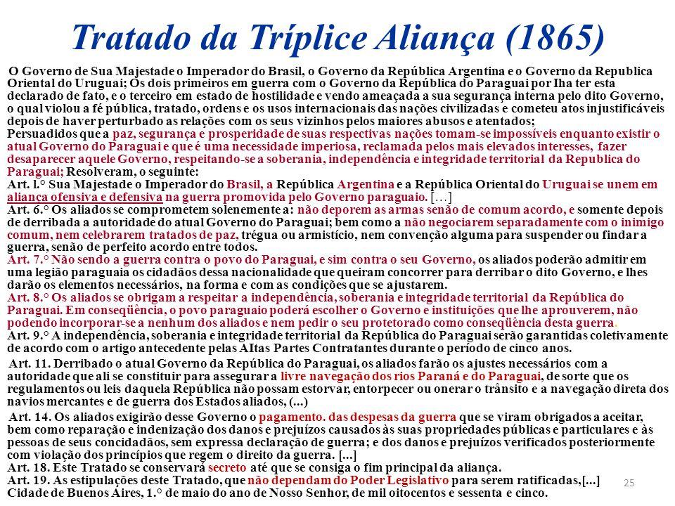 25 Tratado da Tríplice Aliança (1865) O Governo de Sua Majestade o Imperador do Brasil, o Governo da República Argentina e o Governo da Republica Orie