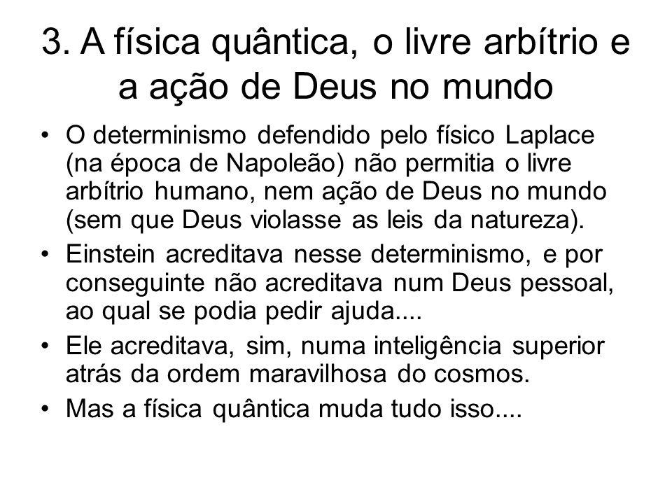 3. A física quântica, o livre arbítrio e a ação de Deus no mundo O determinismo defendido pelo físico Laplace (na época de Napoleão) não permitia o li