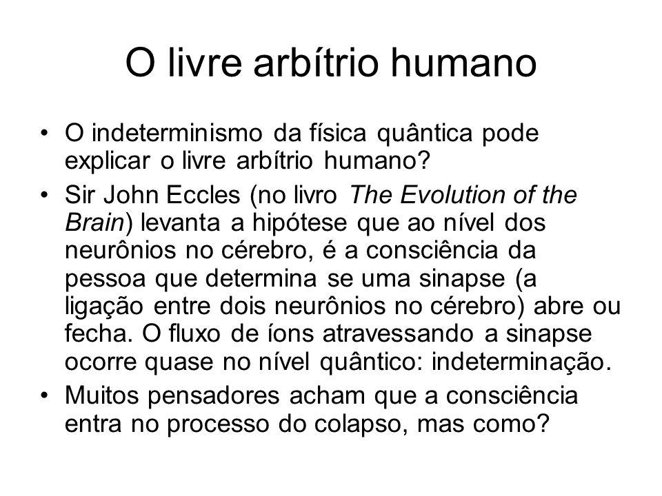 O livre arbítrio humano O indeterminismo da física quântica pode explicar o livre arbítrio humano? Sir John Eccles (no livro The Evolution of the Brai