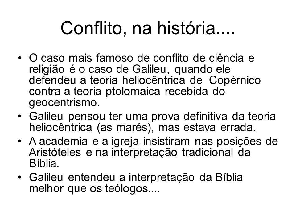 Conflito, na história.... O caso mais famoso de conflito de ciência e religião é o caso de Galileu, quando ele defendeu a teoria heliocêntrica de Copé
