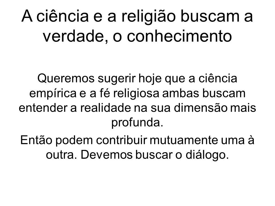 A ciência e a religião buscam a verdade, o conhecimento Queremos sugerir hoje que a ciência empírica e a fé religiosa ambas buscam entender a realidad