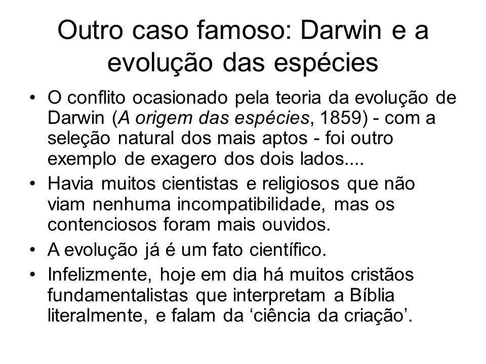 Outro caso famoso: Darwin e a evolução das espécies O conflito ocasionado pela teoria da evolução de Darwin (A origem das espécies, 1859) - com a seleção natural dos mais aptos - foi outro exemplo de exagero dos dois lados....