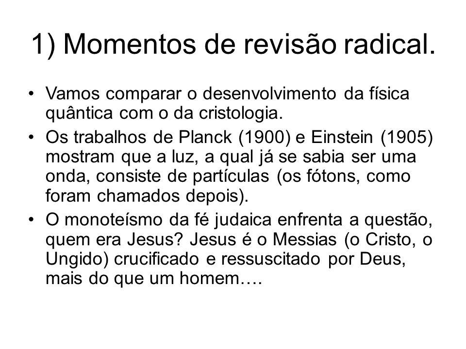 1) Momentos de revisão radical. Vamos comparar o desenvolvimento da física quântica com o da cristologia. Os trabalhos de Planck (1900) e Einstein (19