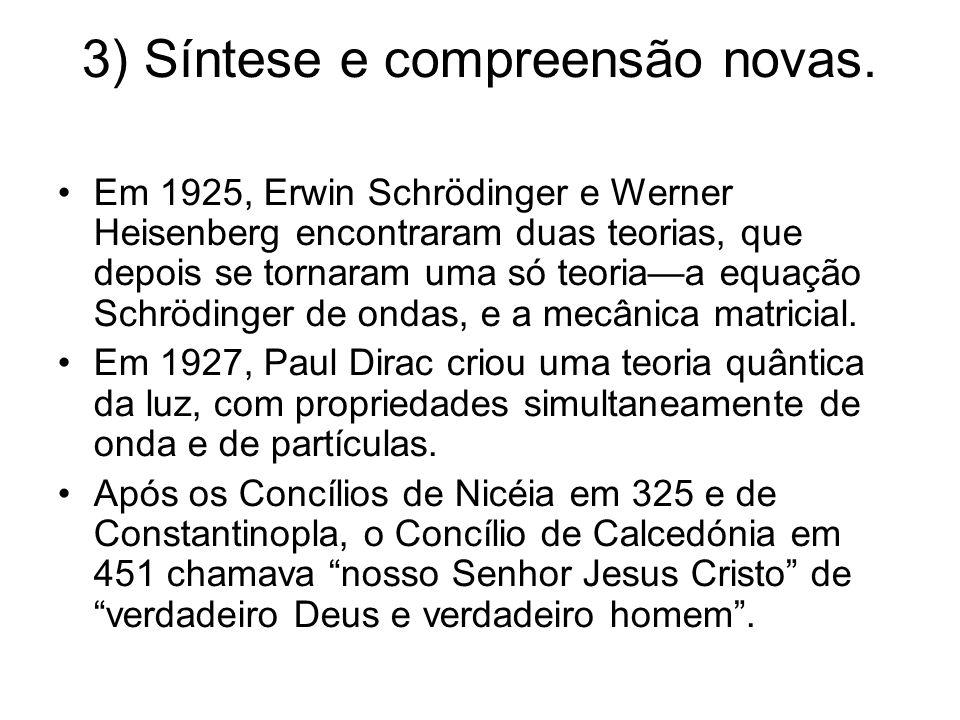 3) Síntese e compreensão novas. Em 1925, Erwin Schrödinger e Werner Heisenberg encontraram duas teorias, que depois se tornaram uma só teoria—a equaçã
