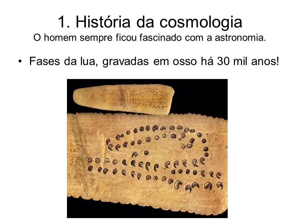 1. História da cosmologia O homem sempre ficou fascinado com a astronomia. Fases da lua, gravadas em osso há 30 mil anos!