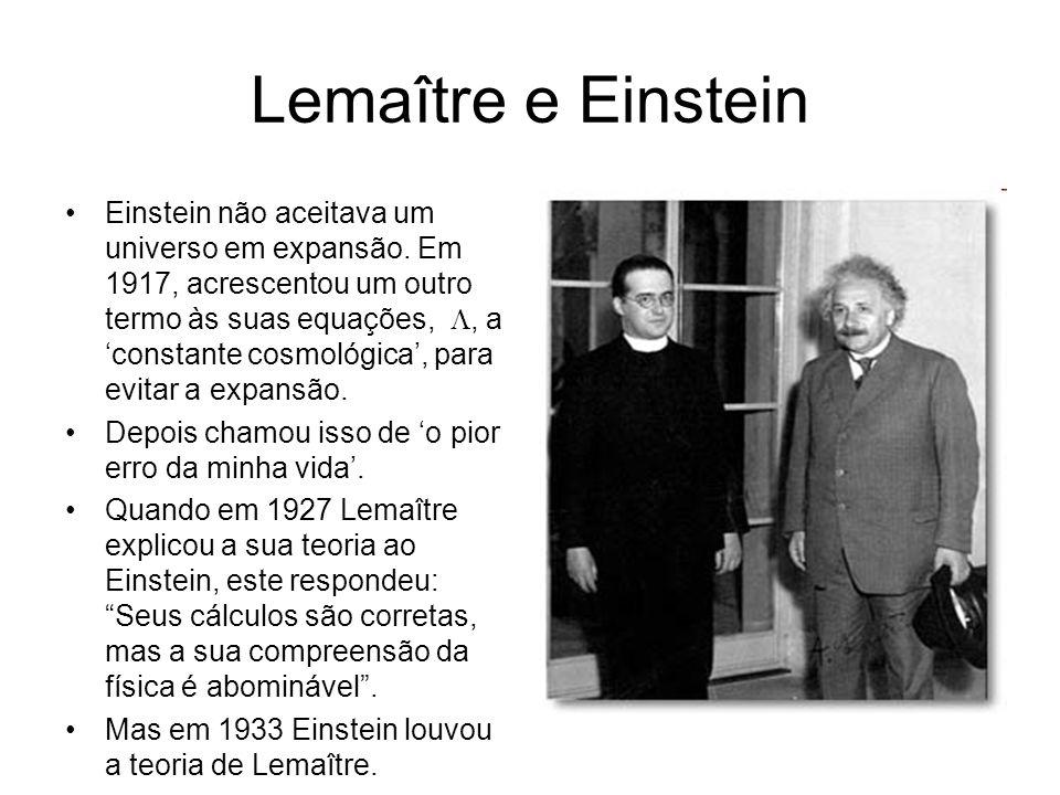 Lemaître e Einstein Einstein não aceitava um universo em expansão. Em 1917, acrescentou um outro termo às suas equações, , a 'constante cosmológica',