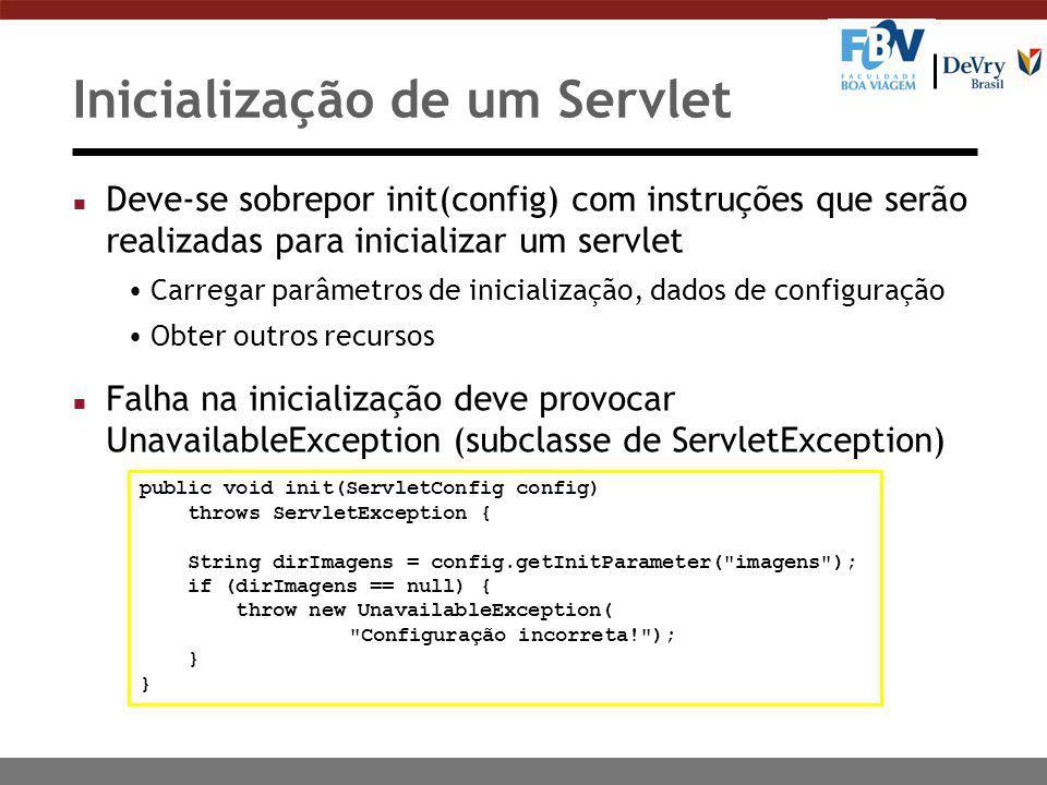 Inicialização de um Servlet n Deve-se sobrepor init(config) com instruções que serão realizadas para inicializar um servlet Carregar parâmetros de inicialização, dados de configuração Obter outros recursos n Falha na inicialização deve provocar UnavailableException (subclasse de ServletException) public void init(ServletConfig config) throws ServletException { String dirImagens = config.getInitParameter( imagens ); if (dirImagens == null) { throw new UnavailableException( Configuração incorreta! ); }
