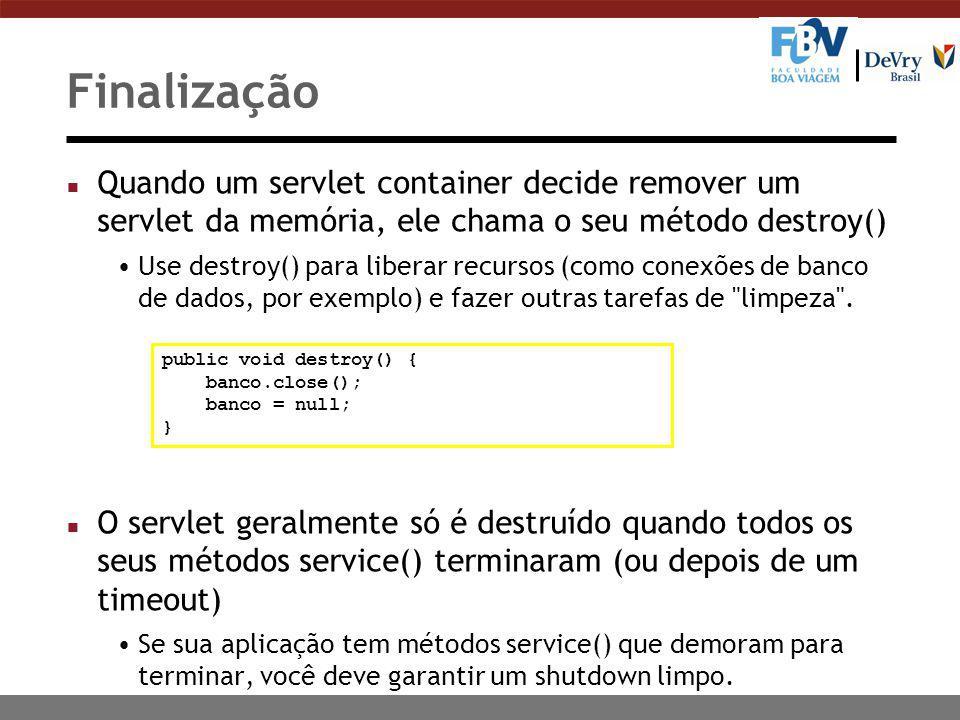 Finalização n Quando um servlet container decide remover um servlet da memória, ele chama o seu método destroy() Use destroy() para liberar recursos (como conexões de banco de dados, por exemplo) e fazer outras tarefas de limpeza .