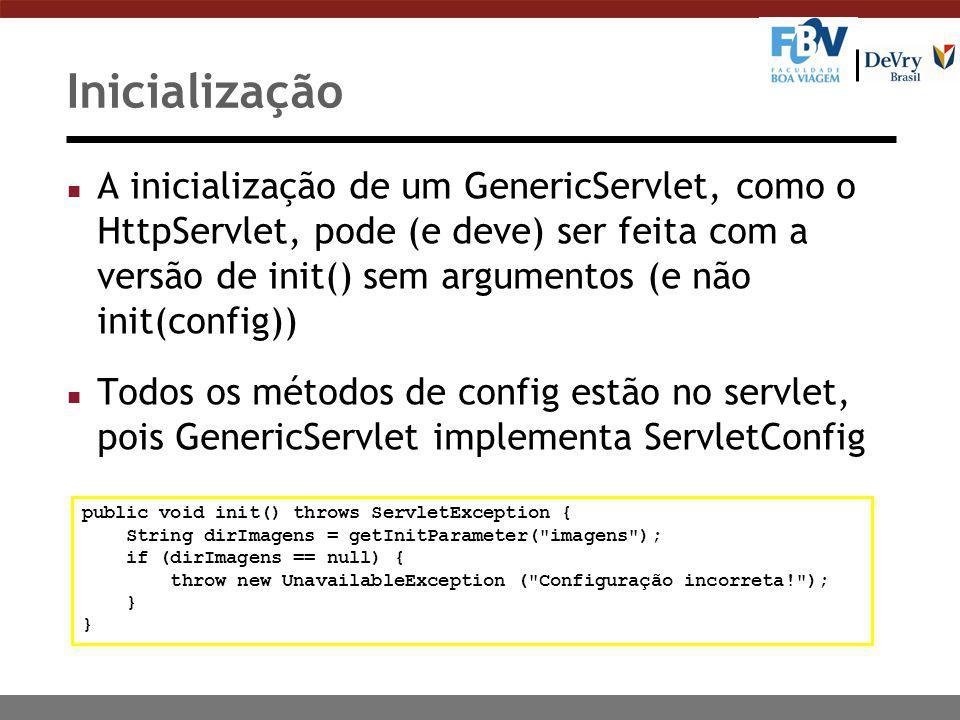 Inicialização n A inicialização de um GenericServlet, como o HttpServlet, pode (e deve) ser feita com a versão de init() sem argumentos (e não init(config)) n Todos os métodos de config estão no servlet, pois GenericServlet implementa ServletConfig public void init() throws ServletException { String dirImagens = getInitParameter( imagens ); if (dirImagens == null) { throw new UnavailableException ( Configuração incorreta! ); }