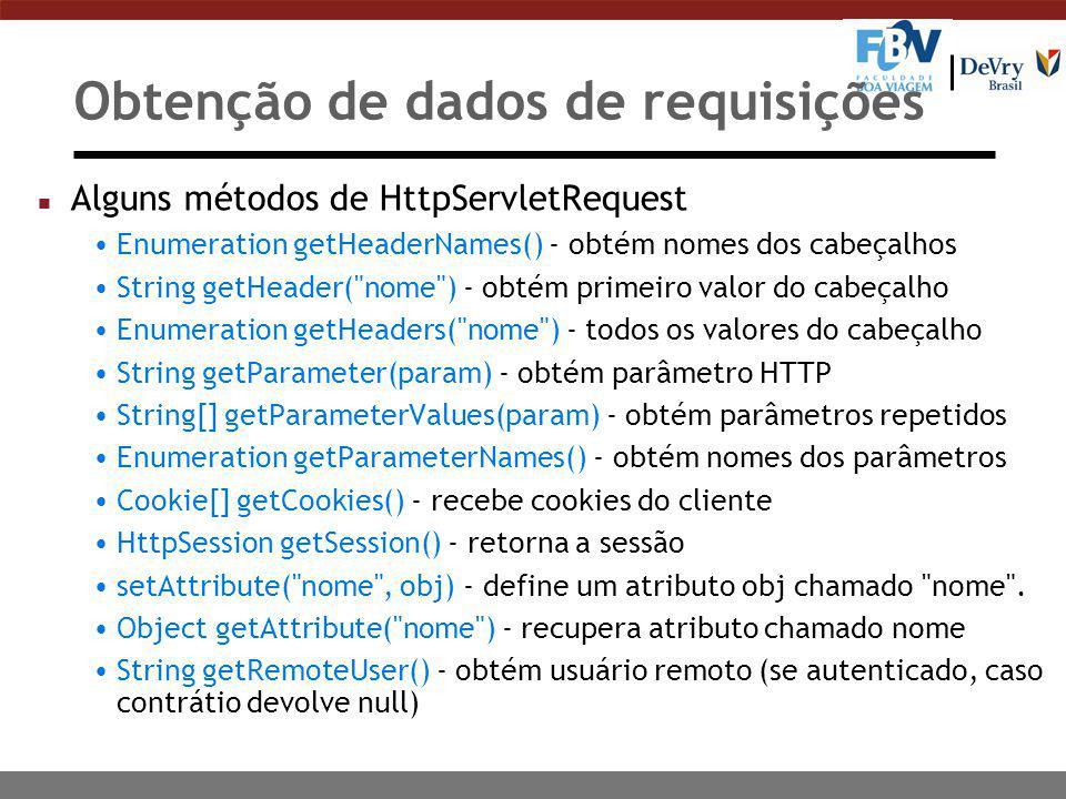 Obtenção de dados de requisições n Alguns métodos de HttpServletRequest Enumeration getHeaderNames() - obtém nomes dos cabeçalhos String getHeader( nome ) - obtém primeiro valor do cabeçalho Enumeration getHeaders( nome ) - todos os valores do cabeçalho String getParameter(param) - obtém parâmetro HTTP String[] getParameterValues(param) - obtém parâmetros repetidos Enumeration getParameterNames() - obtém nomes dos parâmetros Cookie[] getCookies() - recebe cookies do cliente HttpSession getSession() - retorna a sessão setAttribute( nome , obj) - define um atributo obj chamado nome .