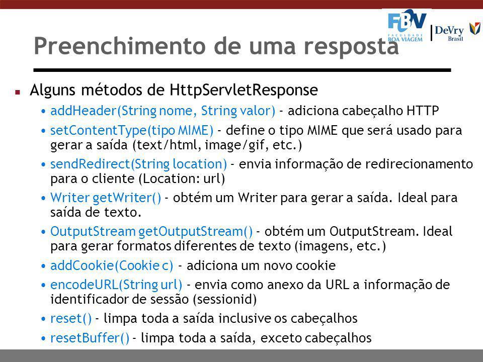 Preenchimento de uma resposta n Alguns métodos de HttpServletResponse addHeader(String nome, String valor) - adiciona cabeçalho HTTP setContentType(tipo MIME) - define o tipo MIME que será usado para gerar a saída (text/html, image/gif, etc.) sendRedirect(String location) - envia informação de redirecionamento para o cliente (Location: url) Writer getWriter() - obtém um Writer para gerar a saída.