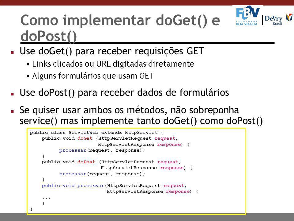 Como implementar doGet() e doPost() n Use doGet() para receber requisições GET Links clicados ou URL digitadas diretamente Alguns formulários que usam GET n Use doPost() para receber dados de formulários n Se quiser usar ambos os métodos, não sobreponha service() mas implemente tanto doGet() como doPost() public class ServletWeb extends HttpServlet { public void doGet (HttpServletRequest request, HttpServletResponse response) { processar(request, response); } public void doPost (HttpServletRequest request, HttpServletResponse response) { processar(request, response); } public void processar(HttpServletRequest request, HttpServletResponse response) {...