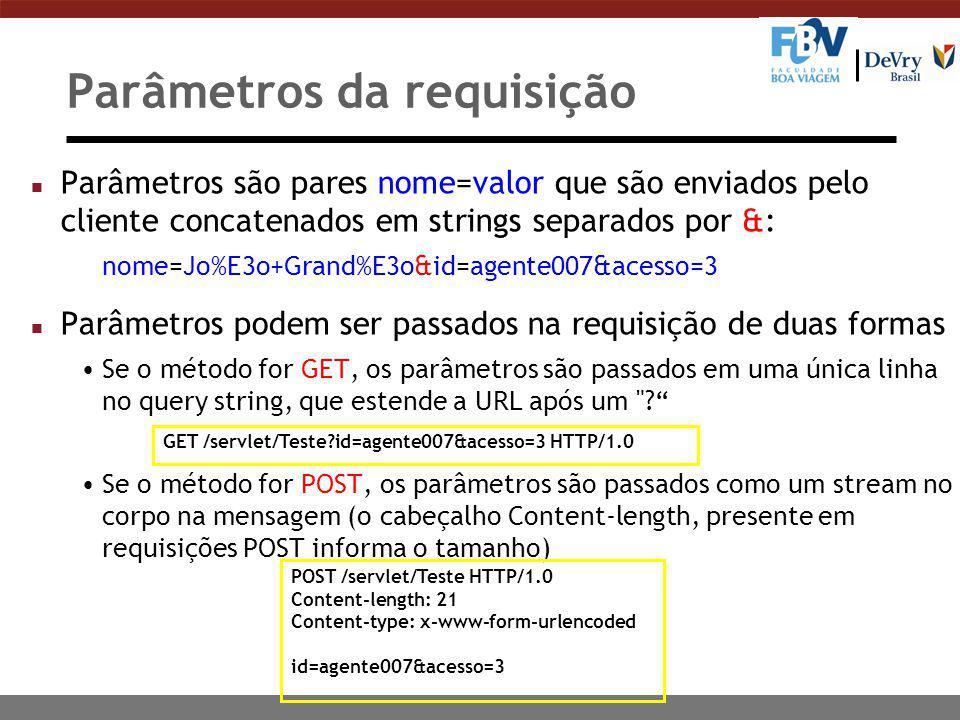 Parâmetros da requisição n Parâmetros são pares nome=valor que são enviados pelo cliente concatenados em strings separados por &: nome=Jo%E3o+Grand%E3o&id=agente007&acesso=3 n Parâmetros podem ser passados na requisição de duas formas Se o método for GET, os parâmetros são passados em uma única linha no query string, que estende a URL após um Se o método for POST, os parâmetros são passados como um stream no corpo na mensagem (o cabeçalho Content-length, presente em requisições POST informa o tamanho) GET /servlet/Teste id=agente007&acesso=3 HTTP/1.0 POST /servlet/Teste HTTP/1.0 Content-length: 21 Content-type: x-www-form-urlencoded id=agente007&acesso=3
