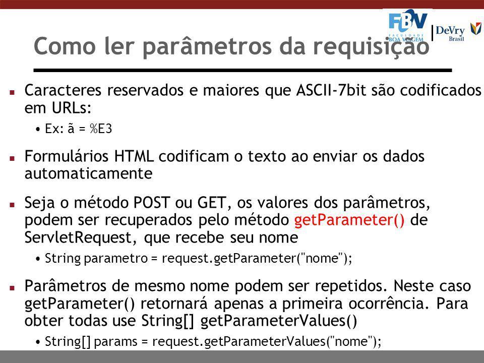Como ler parâmetros da requisição n Caracteres reservados e maiores que ASCII-7bit são codificados em URLs: Ex: ã = %E3 n Formulários HTML codificam o texto ao enviar os dados automaticamente n Seja o método POST ou GET, os valores dos parâmetros, podem ser recuperados pelo método getParameter() de ServletRequest, que recebe seu nome String parametro = request.getParameter( nome ); n Parâmetros de mesmo nome podem ser repetidos.