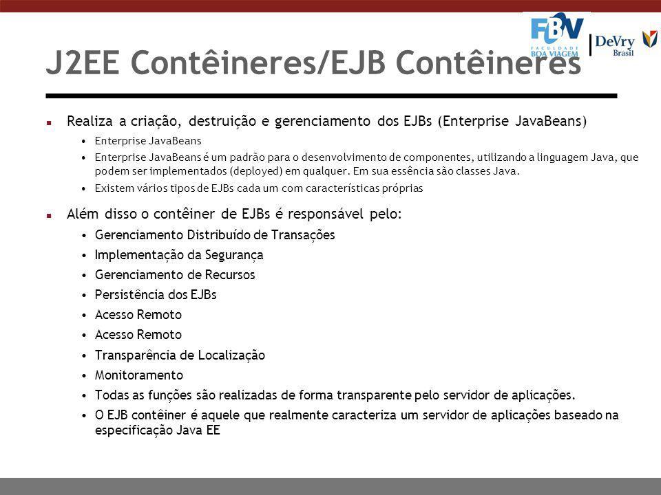 J2EE Contêineres/EJB Contêineres n Realiza a criação, destruição e gerenciamento dos EJBs (Enterprise JavaBeans) Enterprise JavaBeans Enterprise JavaBeans é um padrão para o desenvolvimento de componentes, utilizando a linguagem Java, que podem ser implementados (deployed) em qualquer.