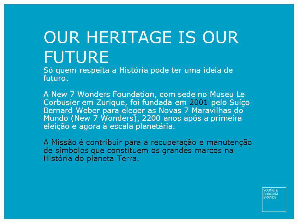 OUR HERITAGE IS OUR FUTURE Só quem respeita a História pode ter uma ideia de futuro. A New 7 Wonders Foundation, com sede no Museu Le Corbusier em Zur