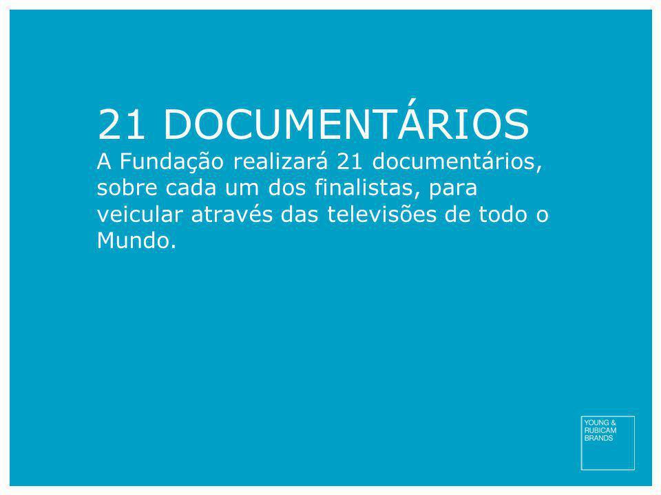 21 DOCUMENTÁRIOS A Fundação realizará 21 documentários, sobre cada um dos finalistas, para veicular através das televisões de todo o Mundo.