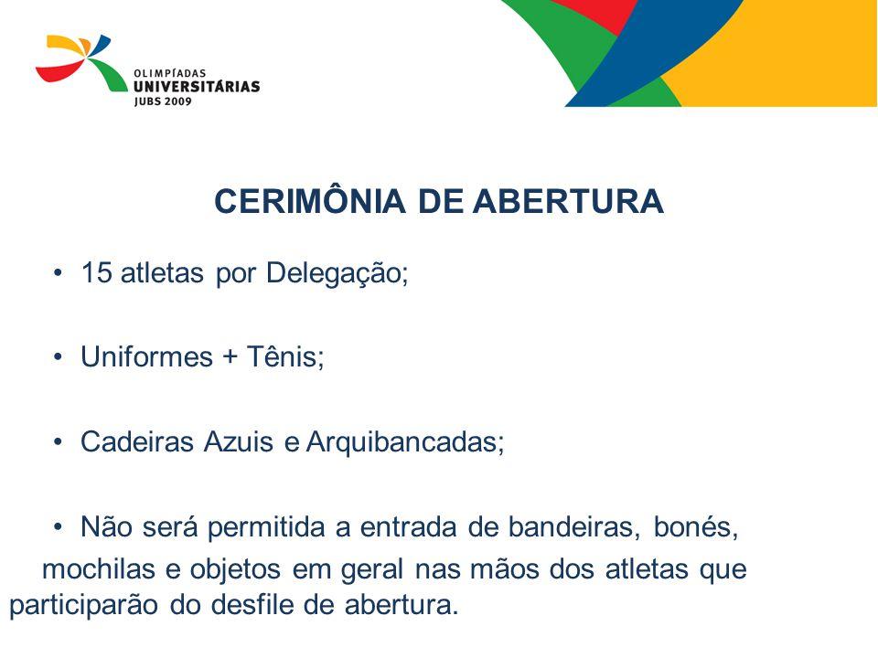 CERIMÔNIA DE ABERTURA 15 atletas por Delegação; Uniformes + Tênis; Cadeiras Azuis e Arquibancadas; Não será permitida a entrada de bandeiras, bonés, m