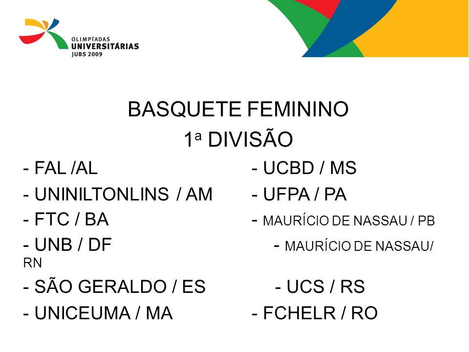 BASQUETE FEMININO 1 a DIVISÃO - FAL /AL- UCBD / MS - UNINILTONLINS / AM- UFPA / PA - FTC / BA- MAURÍCIO DE NASSAU / PB - UNB / DF - MAURÍCIO DE NASSAU