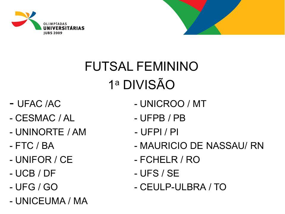 FUTSAL FEMININO 1 a DIVISÃO - UFAC /AC- UNICROO / MT - CESMAC / AL- UFPB / PB - UNINORTE / AM - UFPI / PI - FTC / BA- MAURICIO DE NASSAU/ RN - UNIFOR