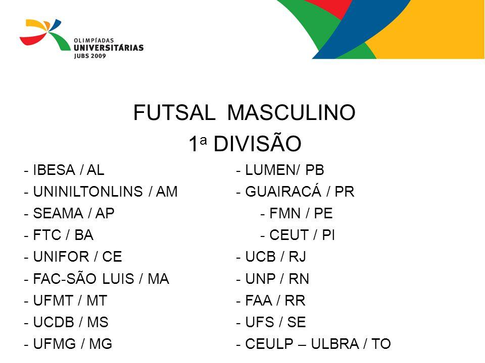 FUTSAL MASCULINO 1 a DIVISÃO - IBESA / AL- LUMEN/ PB - UNINILTONLINS / AM- GUAIRACÁ / PR - SEAMA / AP- FMN / PE - FTC / BA - CEUT / PI - UNIFOR / CE -