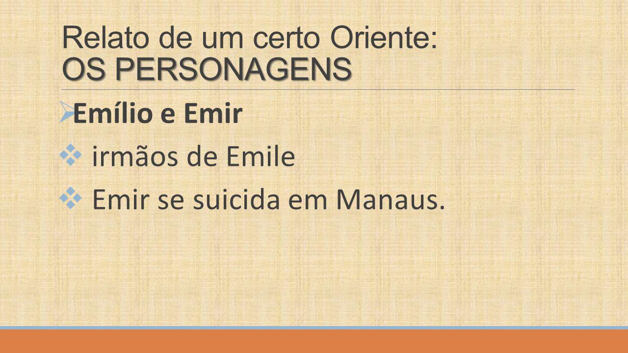 OS PERSONAGENS Relato de um certo Oriente: OS PERSONAGENS  Emílio e Emir  irmãos de Emile  Emir se suicida em Manaus.