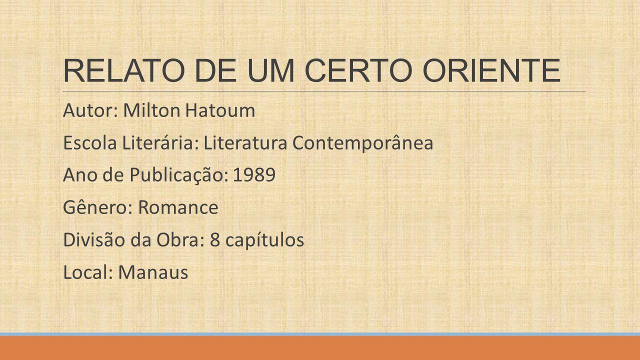 RELATO DE UM CERTO ORIENTE Autor: Milton Hatoum Escola Literária: Literatura Contemporânea Ano de Publicação: 1989 Gênero: Romance Divisão da Obra: 8
