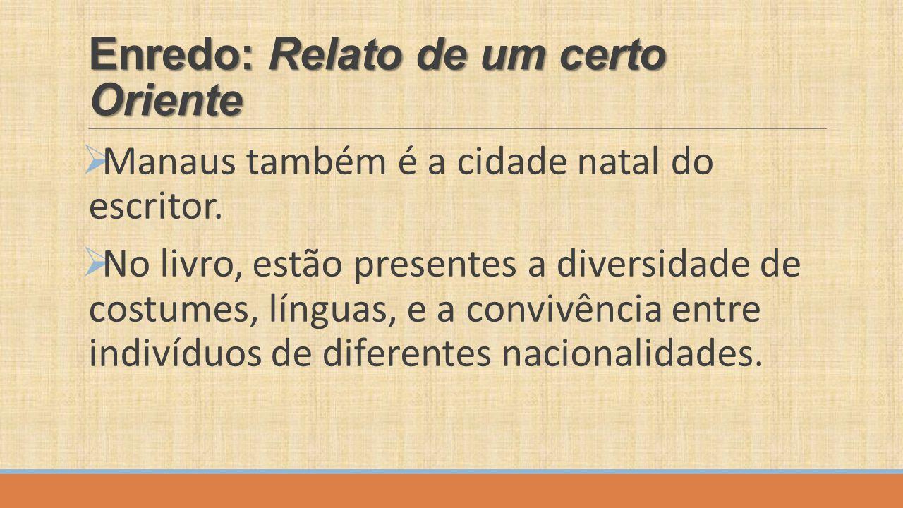 Enredo: Relato de um certo Oriente  Manaus também é a cidade natal do escritor.  No livro, estão presentes a diversidade de costumes, línguas, e a c