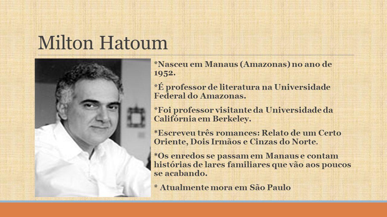Milton Hatoum *Nasceu em Manaus (Amazonas) no ano de 1952. *É professor de literatura na Universidade Federal do Amazonas. *Foi professor visitante da
