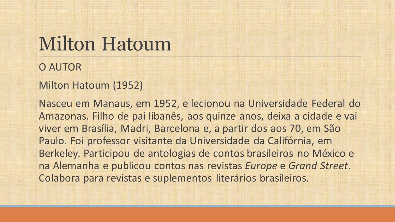 Milton Hatoum O AUTOR Milton Hatoum (1952) Nasceu em Manaus, em 1952, e lecionou na Universidade Federal do Amazonas. Filho de pai libanês, aos quinze