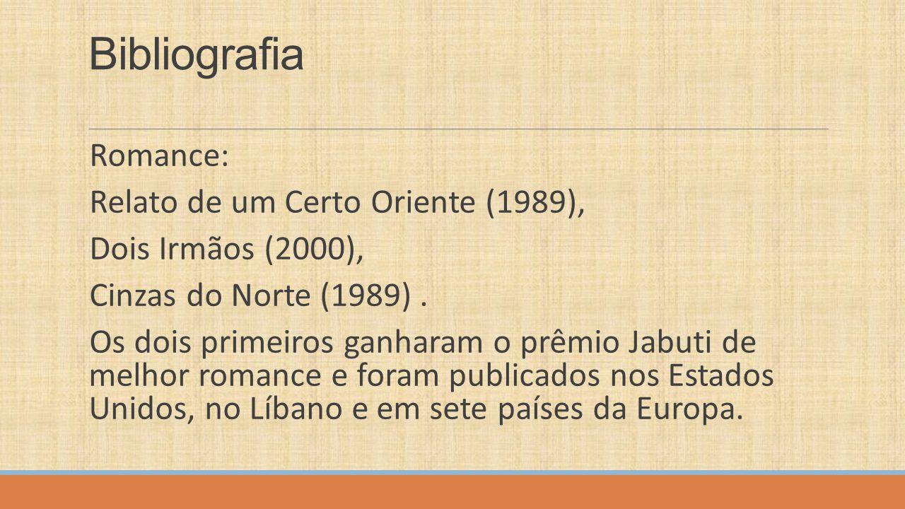 Bibliografia Romance: Relato de um Certo Oriente (1989), Dois Irmãos (2000), Cinzas do Norte (1989). Os dois primeiros ganharam o prêmio Jabuti de mel