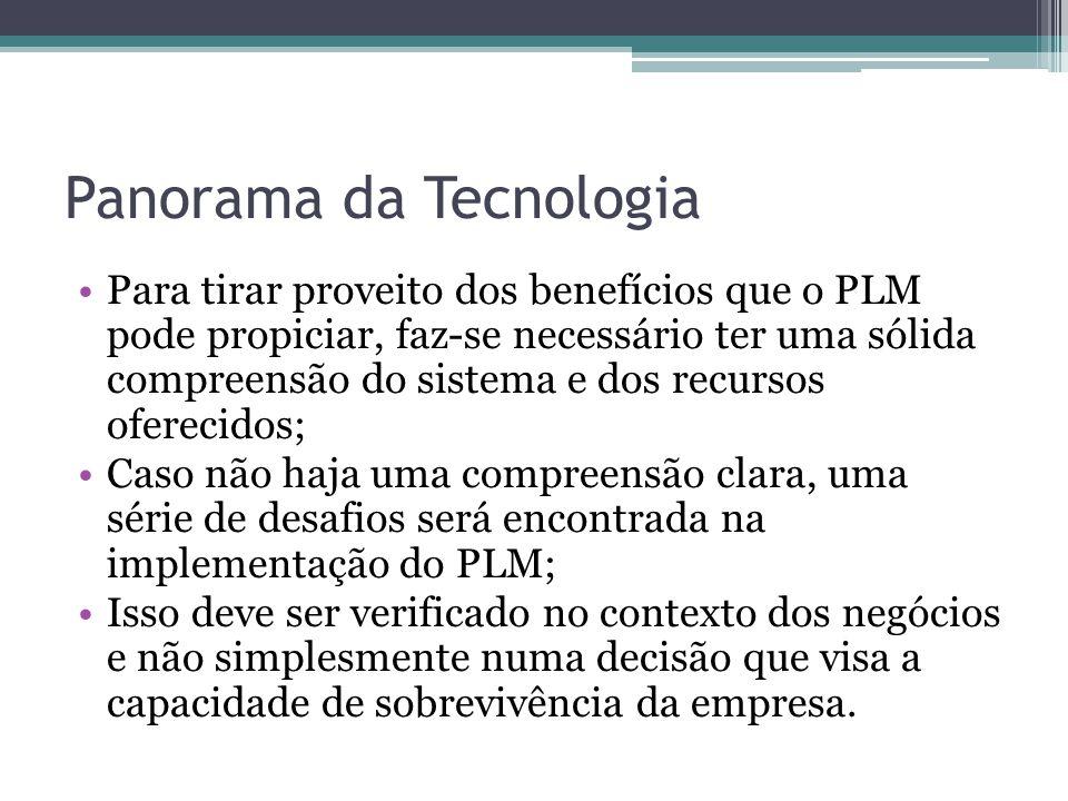 Panorama da Tecnologia Para tirar proveito dos benefícios que o PLM pode propiciar, faz-se necessário ter uma sólida compreensão do sistema e dos recu